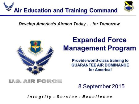 Air Education and Training Command I n t e g r i t y - S e r v i c e - E x c e l l e n c e Develop America's Airmen Today … for Tomorrow Provide world-class.