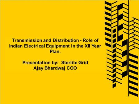 Transmission and Distribution - Role of Indian Electrical Equipment in the XII Year Plan. Presentation by: Sterlite Grid Ajay Bhardwaj COO.