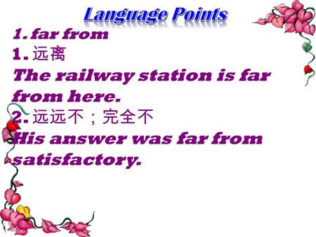 1. far from 1. 远离 The railway station is far from here. 2. 远远不;完全不 His answer was far from satisfactory.