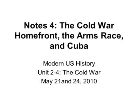 Notes 4: The Cold War Homefront, the Arms Race, and Cuba Modern US History Unit 2-4: The Cold War May 21and 24, 2010.