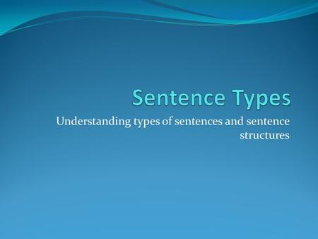 Understanding types of sentences and sentence structures.