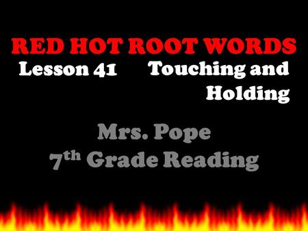 RED HOT ROOT WORDS Lesson 41 Mrs. Pope 7 th Grade Reading Touching and Holding.