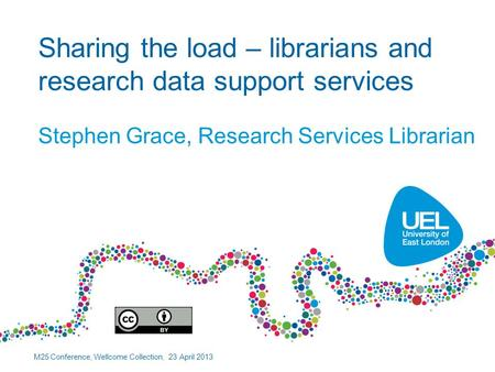 Sharing the load – librarians and research data support services Stephen Grace, Research Services Librarian M25 Conference, Wellcome Collection, 23 April.