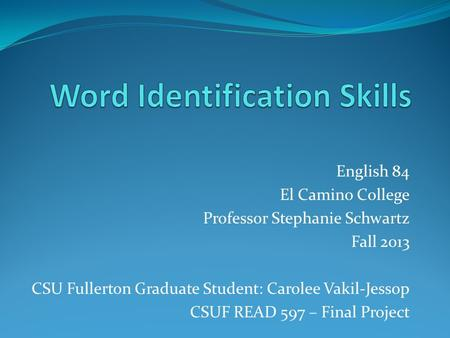 English 84 El Camino College Professor Stephanie Schwartz Fall 2013 CSU Fullerton Graduate Student: Carolee Vakil-Jessop CSUF READ 597 – Final Project.