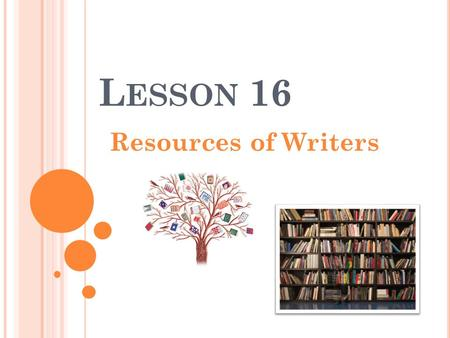 L ESSON 16 Resources of Writers. R ESOURCE In literature and other industries resources serve as helping hands or supporting aids where a writer or person.