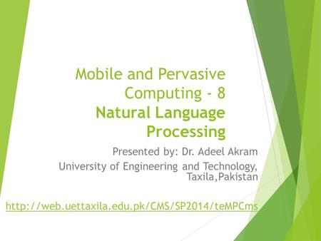 Mobile and Pervasive Computing - 8 Natural Language Processing Presented by: Dr. Adeel Akram University of Engineering and Technology, Taxila,Pakistan.