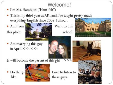 "Welcome! I'm <strong>Ms</strong>. Hamfeldt (""Ham-felt"") This is my third year at AK, and I've taught pretty much everything-English since 2008. I also… Am from Went to."
