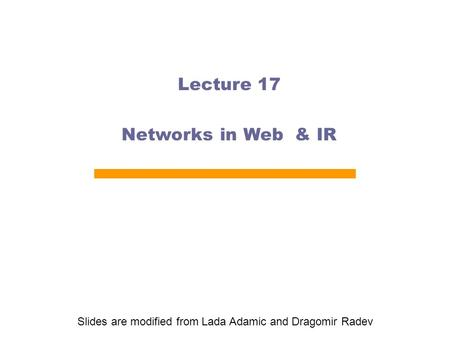 Lecture 17 Networks in Web & IR Slides are modified from Lada Adamic and Dragomir Radev.