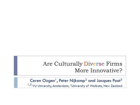 Are Culturally Diverse Firms More Innovative? Ceren Ozgen 1, Peter Nijkamp 2 and Jacques Poot 3 1,2 VU University, Amsterdam; 3 University of Waikato,