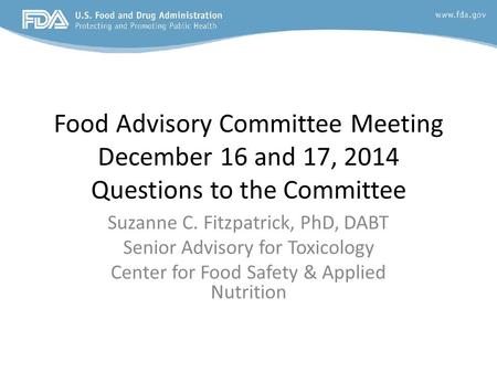 Food Advisory Committee Meeting December 16 and 17, 2014 Questions to the Committee Suzanne C. Fitzpatrick, PhD, DABT Senior Advisory for Toxicology Center.