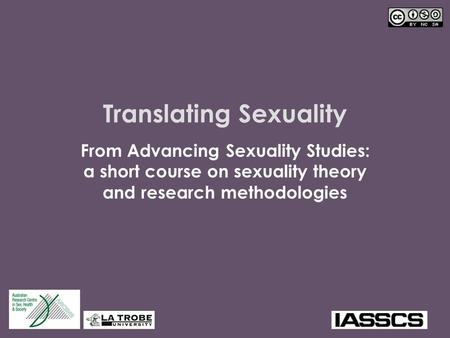 Translating Sexuality From Advancing Sexuality Studies: a short course on sexuality theory and research methodologies.