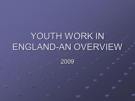 YOUTH WORK IN ENGLAND-AN OVERVIEW 2009. History of youth work Origins in the Victorian era, starting with church movements such as the Methodists Youth.