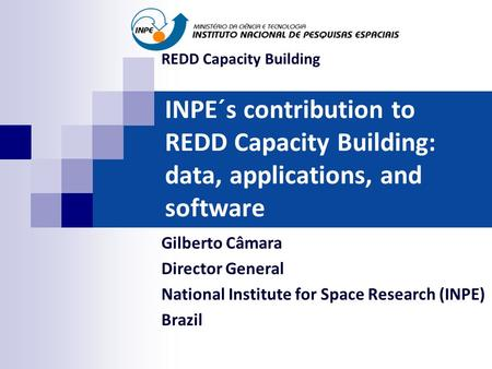 INPE´s contribution to REDD Capacity Building: data, applications, and software Gilberto Câmara Director General National Institute for Space Research.