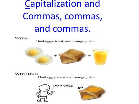 Capitalization and Commas, commas, and commas.. What is a comma, really? A comma is a punctuation mark– just like. ; ? ! –used to indicate a separation.