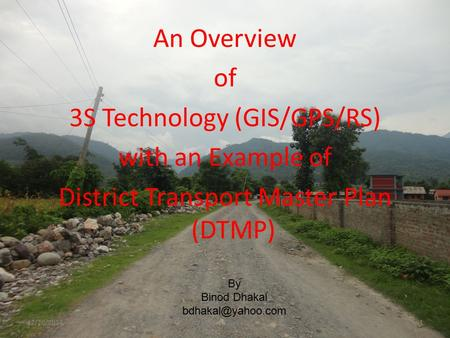 An Overview of 3S Technology (GIS/GPS/RS) with an Example of District Transport Master Plan (DTMP) By Binod Dhakal 12/20/2014Binod Dhakal1.