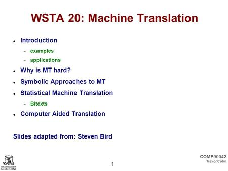 1 COMP90042 Trevor Cohn WSTA 20: Machine Translation Introduction  examples  applications Why is MT hard? Symbolic Approaches to MT Statistical Machine.