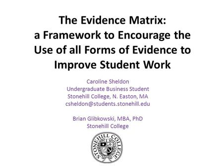 The Evidence Matrix: a Framework to Encourage the Use of all Forms of Evidence to Improve Student Work Caroline Sheldon Undergraduate Business Student.