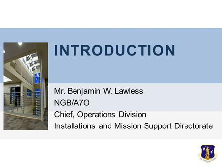 INTRODUCTION Mr. Benjamin W. Lawless NGB/A7O Chief, Operations Division Installations and Mission Support Directorate.
