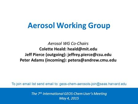 Aerosol Working Group The 7 th International GEOS-Chem User's Meeting May 4, 2015 Aerosol WG Co-Chairs Colette Heald: Jeff Pierce (outgoing):