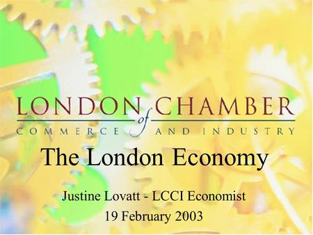 The London Economy Justine Lovatt - LCCI Economist 19 February 2003.