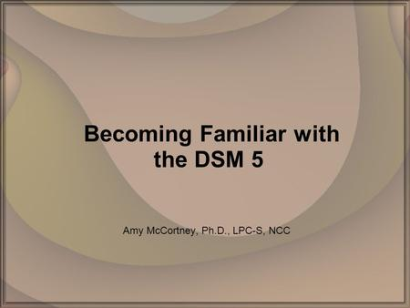 Becoming Familiar with the DSM 5 Amy McCortney, Ph.D., LPC-S, NCC.