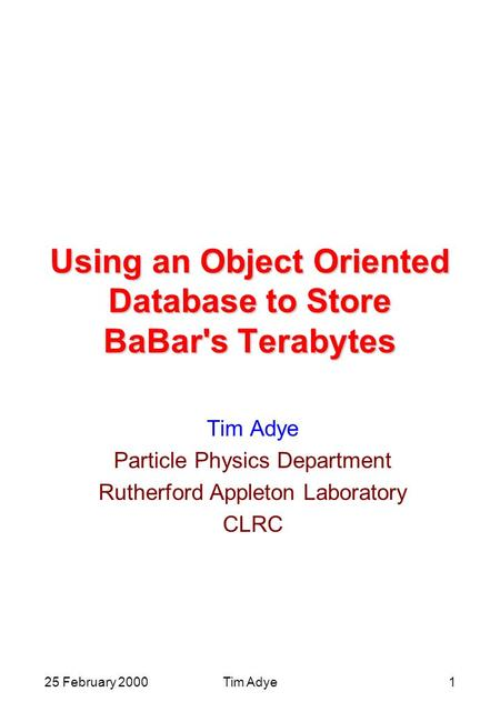 25 February 2000Tim Adye1 Using an Object Oriented Database to Store BaBar's Terabytes Tim Adye Particle Physics Department Rutherford Appleton Laboratory.