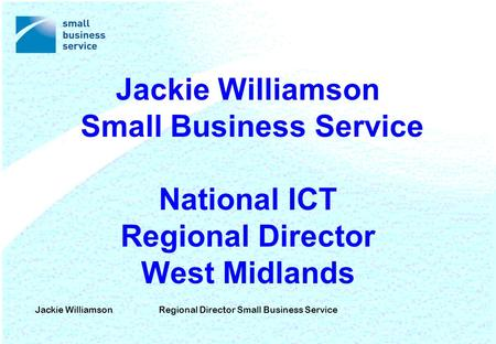 Jackie WilliamsonRegional Director Small Business Service Jackie Williamson Small Business Service National ICT Regional Director West Midlands.