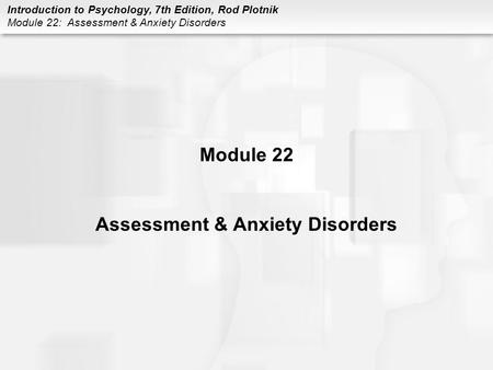 Introduction to Psychology, 7th Edition, Rod Plotnik Module 22: Assessment & Anxiety Disorders Module 22 Assessment & Anxiety Disorders.