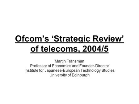 Ofcom's 'Strategic Review' of telecoms, 2004/5 Martin Fransman Professor of Economics and Founder-Director Institute for Japanese-European Technology Studies.