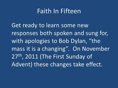 "Faith In Fifteen Get ready to learn some new responses both spoken and sung for, with apologies to Bob Dylan, ""the mass it is a changing"". On November."