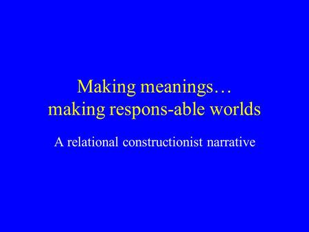 Making meanings… making respons-able worlds A relational constructionist narrative.