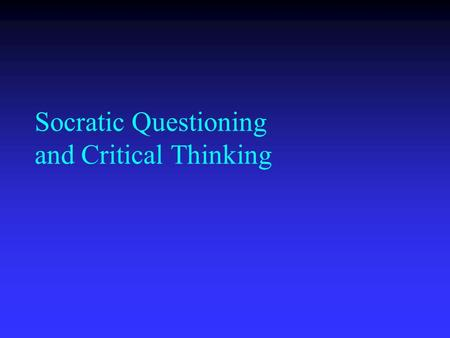 Socratic Questioning and Critical Thinking Thinking is driven by questions. no questions means no understanding.