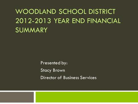 WOODLAND SCHOOL DISTRICT 2012-2013 YEAR END FINANCIAL SUMMARY Presented by: Stacy Brown Director of Business Services.