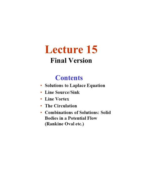 Lecture 15 Final Version Solutions to Laplace Equation Line Source/Sink Line Vortex The Circulation Combinations of Solutions: Solid Bodies in a Potential.