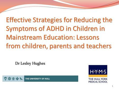 Effective Strategies for Reducing the Symptoms of ADHD in Children in Mainstream Education: Lessons from children, parents and teachers 1 Dr Lesley Hughes.