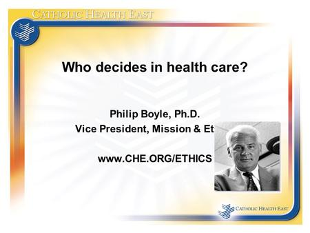 Who decides in health care? Philip Boyle, Ph.D. Vice President, Mission & Ethics www.CHE.ORG/ETHICS.