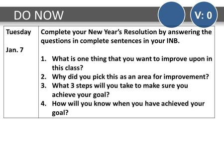 DO NOW V: 0 Tuesday Jan. 7 Complete your New Year's Resolution by answering the questions in complete sentences in your INB. 1.What is one thing that you.