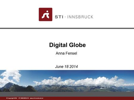 Www.sti-innsbruck.at © Copyright 2014 STI INNSBRUCK www.sti-innsbruck.at Digital Globe Anna Fensel June 18 2014.
