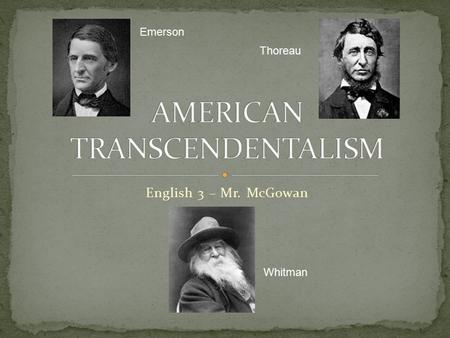 English 3 – Mr. McGowan Emerson Thoreau Whitman.