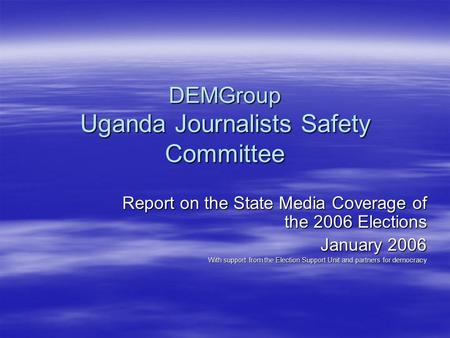 DEMGroup Uganda Journalists Safety Committee Report on the State Media Coverage of the 2006 Elections January 2006 With support from the Election Support.