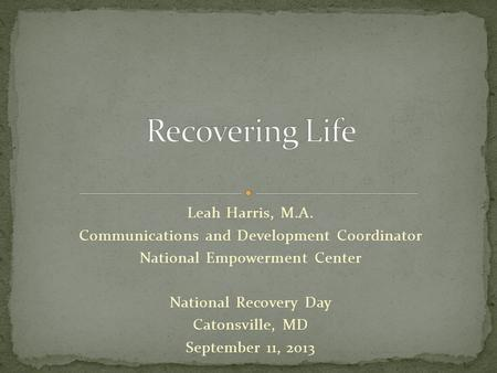Leah Harris, M.A. Communications and Development Coordinator National Empowerment Center National Recovery Day Catonsville, MD September 11, 2013.