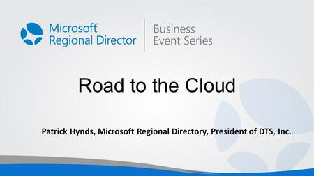 Road to the Cloud Patrick Hynds, Microsoft Regional Directory, President of DTS, Inc.