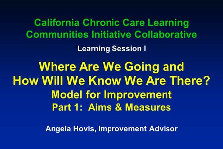 California Chronic Care Learning Communities Initiative Collaborative Learning Session I Where Are We Going and How Will We Know We Are There? Model for.