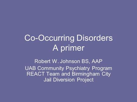 Co-Occurring Disorders A primer Robert W. Johnson BS, AAP UAB Community Psychiatry Program REACT Team and Birmingham City Jail Diversion Project.