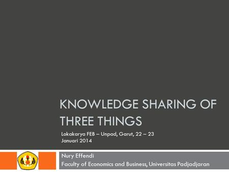 KNOWLEDGE SHARING <strong>OF</strong> THREE THINGS Nury Effendi Faculty <strong>of</strong> Economics and Business, Universitas Padjadjaran Lokakarya FEB – Unpad, Garut, 22 – 23 Januari.
