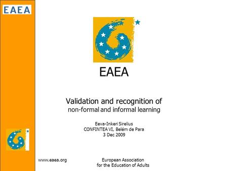 Www.eaea.orgEuropean Association for the Education of Adults EAEA Validation and recognition of non-formal and informal learning Eeva-Inkeri Sirelius CONFINTEA.