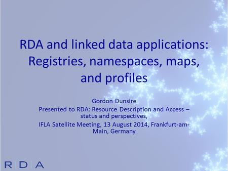 RDA and linked data applications: Registries, namespaces, maps, and profiles Gordon Dunsire Presented to RDA: Resource Description and Access – status.