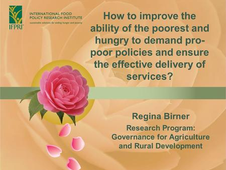 How to improve the ability of the poorest and hungry to demand pro- poor policies and ensure the effective delivery of services? Regina Birner Research.
