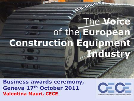 Valentina Mauri– 08/09/2015 slide 1 Business awards ceremony, Geneva 17 th October 2011 Valentina Mauri, CECE The Voice of the European Construction Equipment.