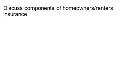 Discuss components of homeowners/renters insurance.